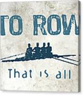 To Row That Is All Canvas Print