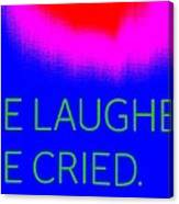 We Laughed We Cried Canvas Print