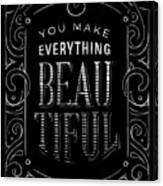 You Make Everything Beautiful Canvas Print