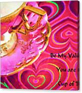 Be My Valentine You Are My Cup Of Tea Canvas Print