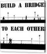 Build A Bridge To Each Other Canvas Print