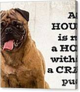 House Is Not A Home Without A Crazy Pug Canvas Print