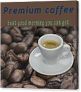 Premium Coffee - Best Good Morning You Can Get  Canvas Print
