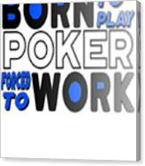 Born To Play Poker Forced To Go To Work Poker Player Gambling Canvas Print