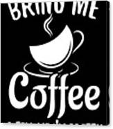 Bring Me Coffee And Tell Me Im Pretty Canvas Print
