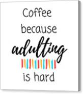 Coffee Because Adulting Is Hard Canvas Print