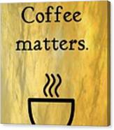 Coffee Matters Canvas Print