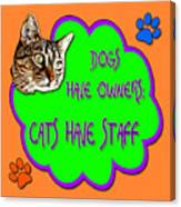 Dogs Have Owners Cats Have Staff Canvas Print