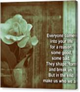 Everyone Comes Into Your Life For A Reason. Motivational Quote Canvas Print