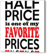 Half Price Is One Of My Favorite Prices Canvas Print