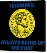 History Teachers Always Bring Up The Past History Student Canvas Print