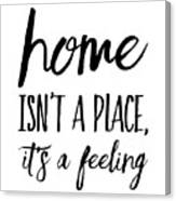 Home Isn't A Place It's A Feeling Canvas Print