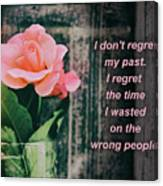 I Do Not Regret My Past. I Regret The Time I Wasted On The Wrong Canvas Print