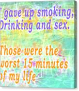 I Gave Up Smoking, Drinking And Sex. Those Were The Worst 15 Minutes Of My Life Canvas Print