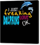 I Just Freaking Love Dolphins Ok Canvas Print