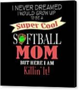 I Never Dreamed I Would Grow Up To Be A Super Cool Softball Mom But Here I Am Killing It Canvas Print