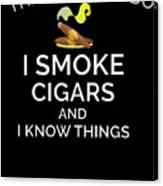 I Smoke Cigars And Know Things Canvas Print