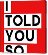 I Told You So Canvas Print