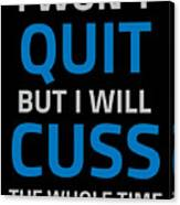 I Wont Quit But I Will Cuss The Whole Time Canvas Print