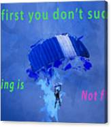 If At First You Don't Succeed, Skydiving's Not For You. Canvas Print