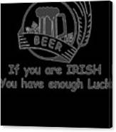 If You Are Irish You Have Enough Luck Canvas Print