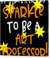 It Takes A Lot Of Sparkle To Be A Art Professor Canvas Print