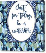 Just For Today, Be A Warrior Canvas Print