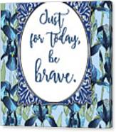 Just For Today, Be Brave Canvas Print