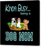 Kinda Busy Being A Dog Mom Canvas Print
