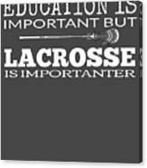 Lacrosse Is Importanter Than Education Canvas Print