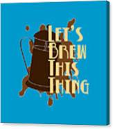 Let's Brew This Thing Canvas Print