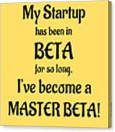 My Startup Has Been In Beta For So Long, I've Become A Master Beta Canvas Print