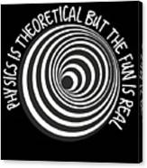 Physics Is Theoretical But The Fun Is Real Canvas Print