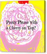 Pretty Please With A Cherry On Top Canvas Print
