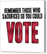 Remember Those Who Sacrificed So You Could Vote Canvas Print