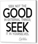 Seek Good In Yourselves - Epictetus Canvas Print