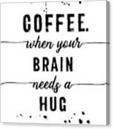 Text Art Coffee - When Your Brain Needs A Hug Canvas Print