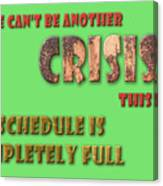 There Can't Be Another Crisis This Week, My Schedule Is Complete Canvas Print