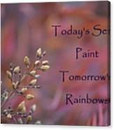 Todays Seeds Paint Tomorrows Rainbows Canvas Print