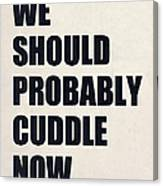 We Should Probably Cuddle Now Canvas Print