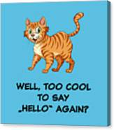 Well, Too Cool To Say Hello Again Funny Cat Gift Canvas Print