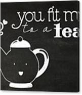You Fit Me To A Tea Canvas Print