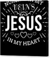 Nursing In My Veins Jesus In My Heart Nurse Faith Canvas Print