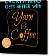 Everything Gets Better With Yarn And Coffee Canvas Print