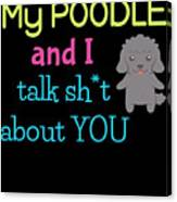 My Poodle And I Talk Sh T About You Canvas Print