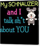 My Schanuzer And I Talk Sh T About You Canvas Print