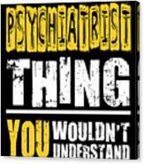 Psychiatrist You Wouldnt Understand Canvas Print