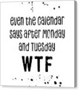Text Art Even The Calendar Says Wtf Canvas Print