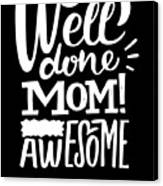 Well Done Mom I Am Awesome Funny Humor Mothers Day Canvas Print