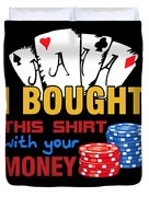 Bought This Shirt With Your Poker Money Duvet Cover